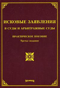ИСКОВЫЕ ЗАЯВЛЕНИЯ В СУДЫ И АРБИТРАЖНЫЕ СУДЫ:ПРАКТИЧЕСКОЕ ПОСОБИЕ3-е изд.