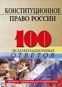 Конституционное (государственное) право России: 100 экзаменационных ответов; 8-е изд., испр. и доп